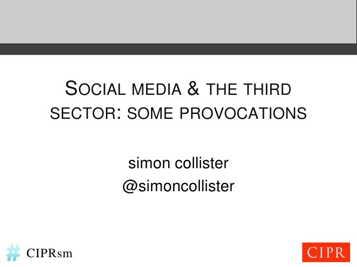 SOCIAL MEDIA & THE THIRD   SECTOR: SOME PROVOCATIONS          simon collister          @simoncollisterCIPRsm