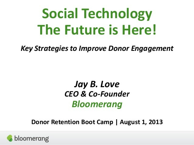 Social Technology The Future is Here! Key Strategies to Improve Donor Engagement Jay B. Love CEO & Co-Founder Bloomerang D...
