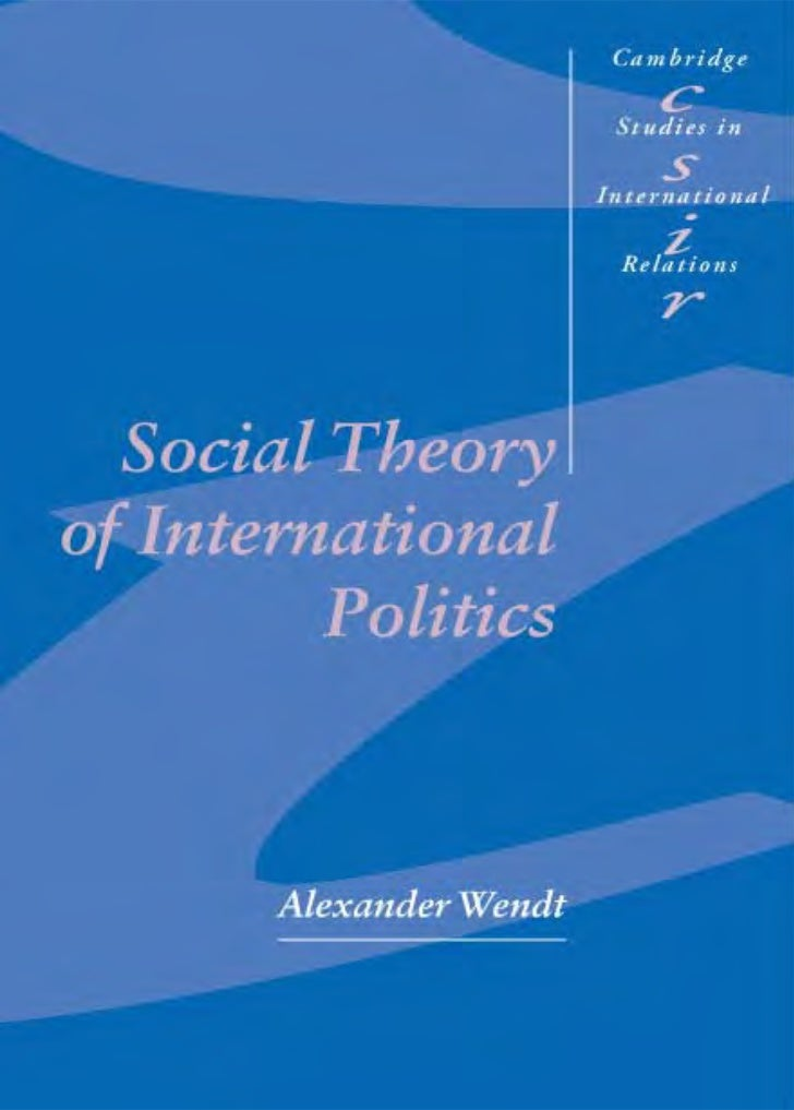 Social Theory of International PoliticsDrawing upon philosophy and social theory, Social Theory of Inter-national Politics...