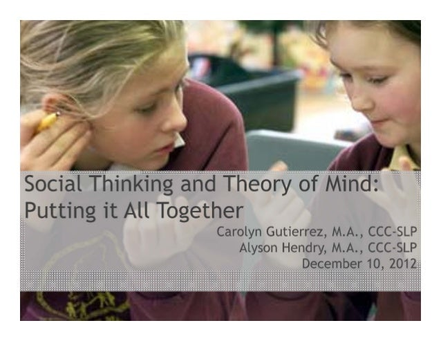 Social Thinking & Theory of Mind: Putting it all together Carolyn Gutierrez, M.A., CCC-SLP Alyson Hendry, M.A., CCC-SLP De...