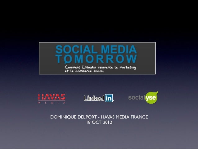 Social Media Tomorrow : conference with LinkedIn VP Mike Gamson ( his deck is not in this presentation) & Dominique Delport CEO Havas Media France( intro of the conference and current deck)