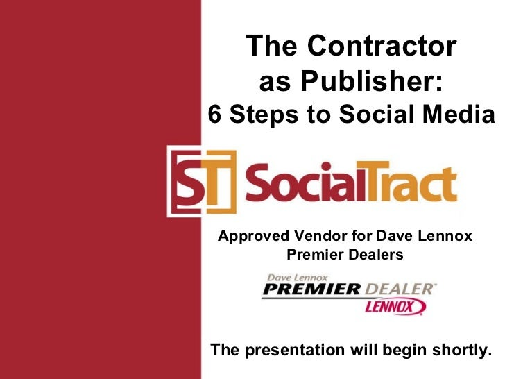 Approved Vendor for Dave Lennox Premier Dealers The Contractor as Publisher: 6 Steps to Social Media The presentation will...