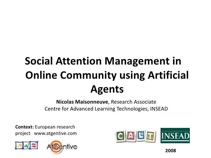 Social Attention Management in Online Community using Artificial Agents<br />Nicolas Maisonneuve, Research Associate <br /...