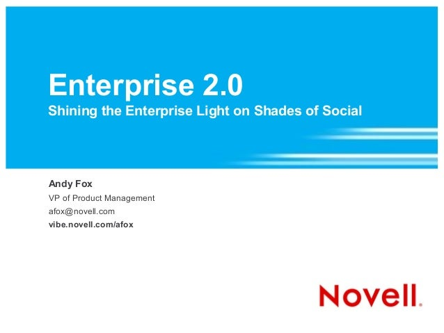 Enterprise 2.0 Shining the Enterprise Light on Shades of Social Andy Fox VP of Product Management afox@novell.com vibe.nov...