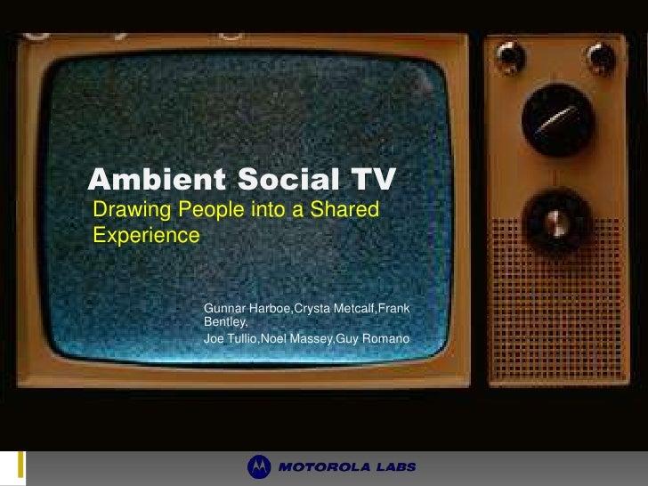 AmbientSocial TV<br />Drawing People into a SharedExperience<br />Gunnar Harboe,CrystaMetcalf,Frank Bentley,<br />Joe Tull...