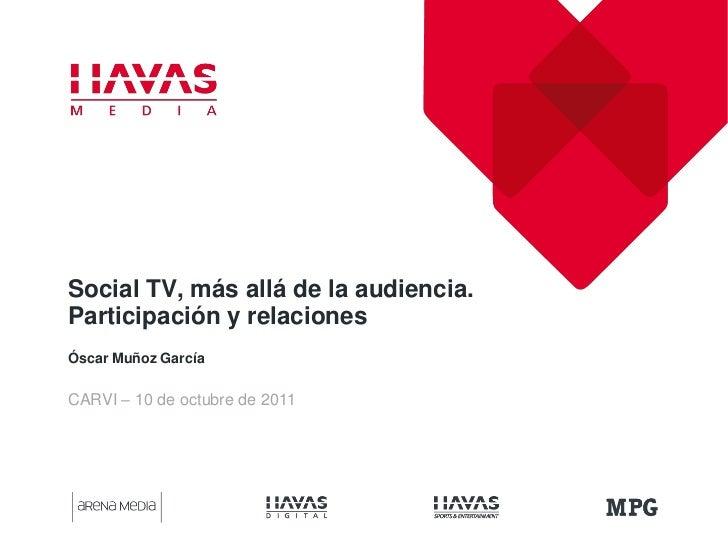 Social TV, más allá de la audiencia.Participación y relacionesÓscar Muñoz GarcíaCARVI – 10 de octubre de 2011