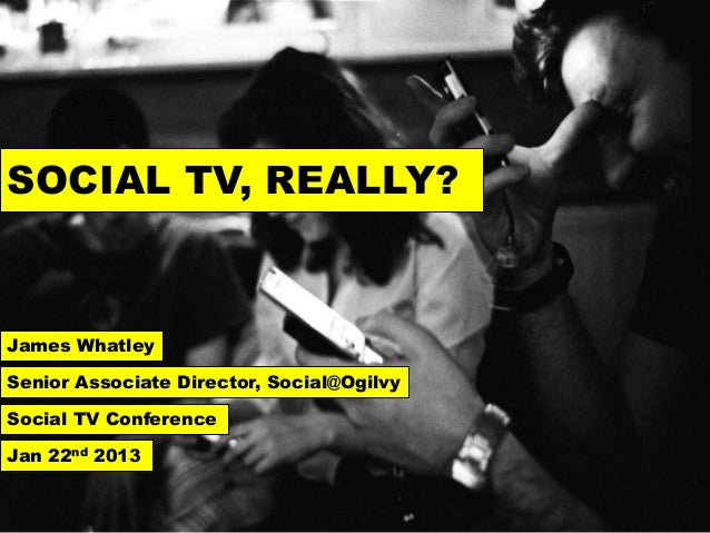SOCIAL TV, REALLY?James WhatleySenior Associate Director, Social@OgilvySocial TV ConferenceJan 22nd 2013