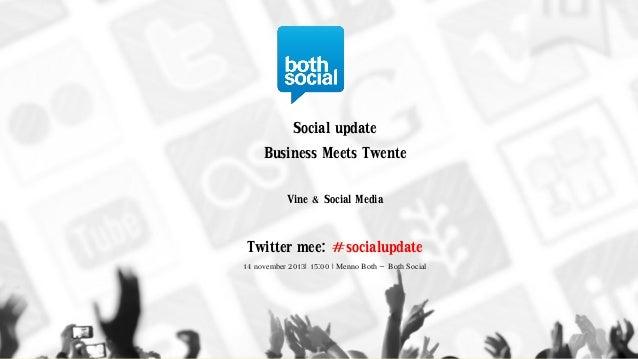 Social update Business Meets Twente Vine & Social Media  Twitter mee: #socialupdate 14 november 2013| 15:00 | Menno Both –...