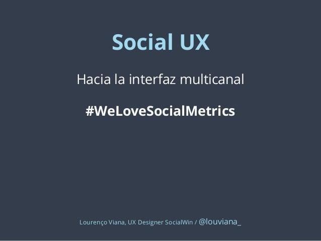 Social UX Hacia la interfaz multicanal #WeLoveSocialMetrics  Lourenço Viana, UX Designer SocialWin / @louviana_