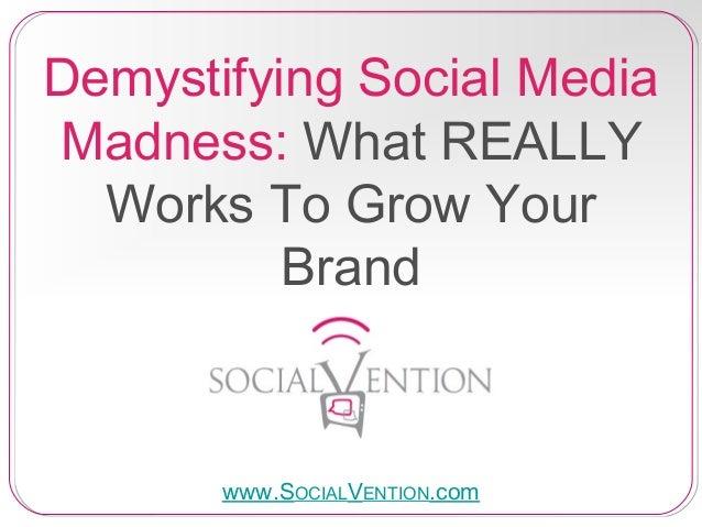 Demystifying Social MediaMadness: What REALLYWorks To Grow YourBrandwww.SOCIALVENTION.com