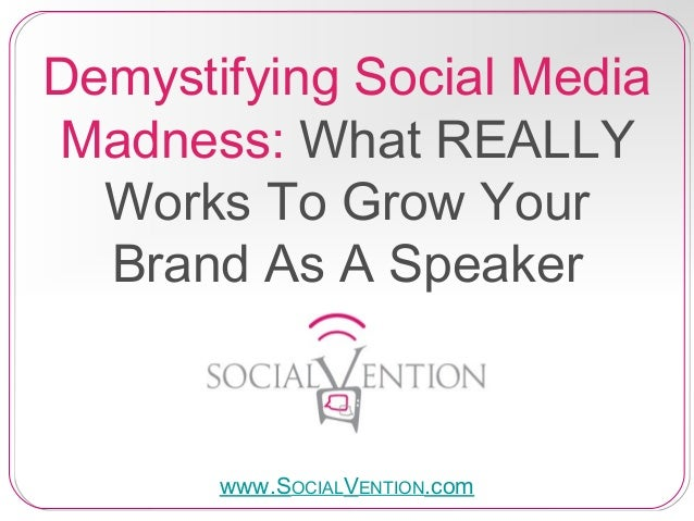 Demystifying Social Media Madness: What REALLY Works To Grow Your Brand As A Speaker www.SOCIALVENTION.com