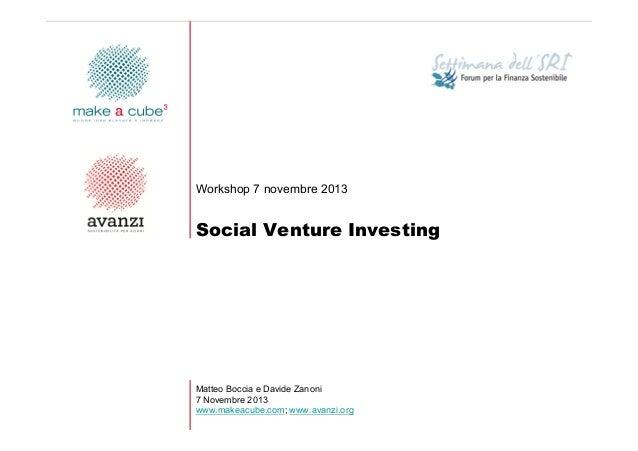 Workshop 7 novembre 2013  Social Venture Investing  Matteo Boccia e Davide Zanoni 7 Novembre 2013 www.makeacube.com; www.a...