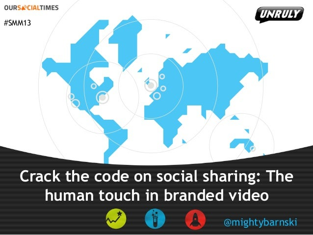#SMM13  Crack the code on social sharing: The human touch in branded video @mightybarnski