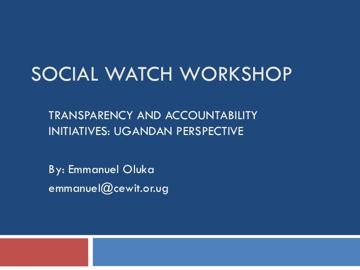 SOCIAL WATCH WORKSHOP TRANSPARENCY AND ACCOUNTABILITY INITIATIVES: UGANDAN PERSPECTIVE By: Emmanuel Oluka [email_address]