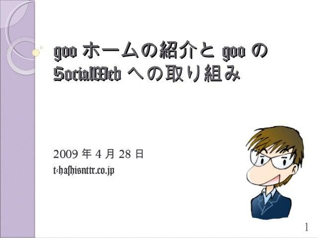 1 googoo ホームの紹介とホームの紹介と googoo のの SocialWebSocialWeb への取り組みへの取り組み 2009 年 4 月 28 日 t-hashi@nttr.co.jp