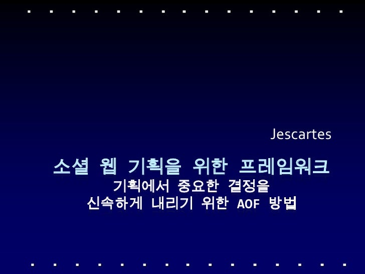Jescartes<br />소셜 웹 기획을 위한 프레임워크기획에서 중요한 결정을 신속하게 내리기 위한 AOF 방법 <br />