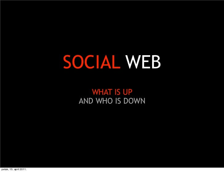 SOCIAL WEB                             WHAT IS UP                          AND WHO IS DOWNpetak, 15. april 2011.