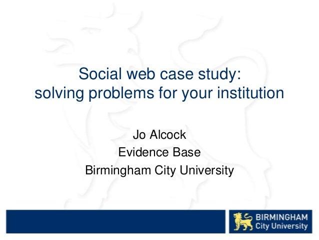 Social web case study: solving problems for your institution Jo Alcock Evidence Base Birmingham City University