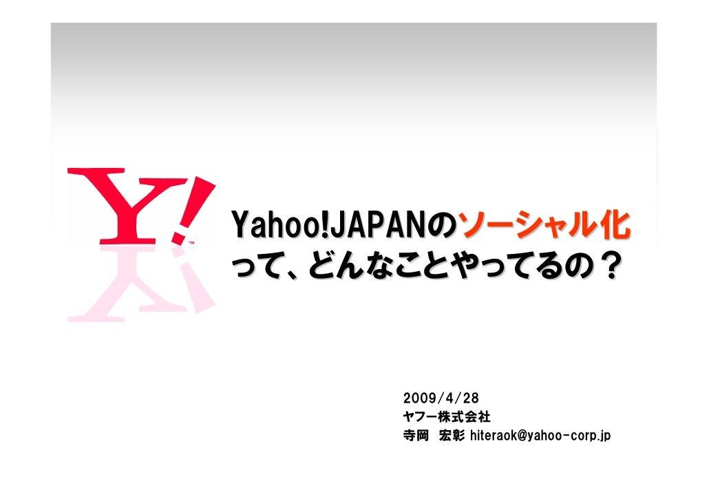 Yahoo!JAPANのソーシャル化 って、どんなことやってるの?          2009/4/28        ヤフー株式会社        寺岡 宏彰 hiteraok@yahoo-corp.jp