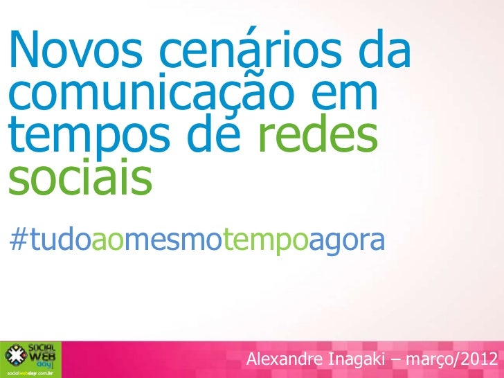 Novos cenários dacomunicação emtempos de redessociais#tudoaomesmotempoagora             Alexandre Inagaki – março/2012
