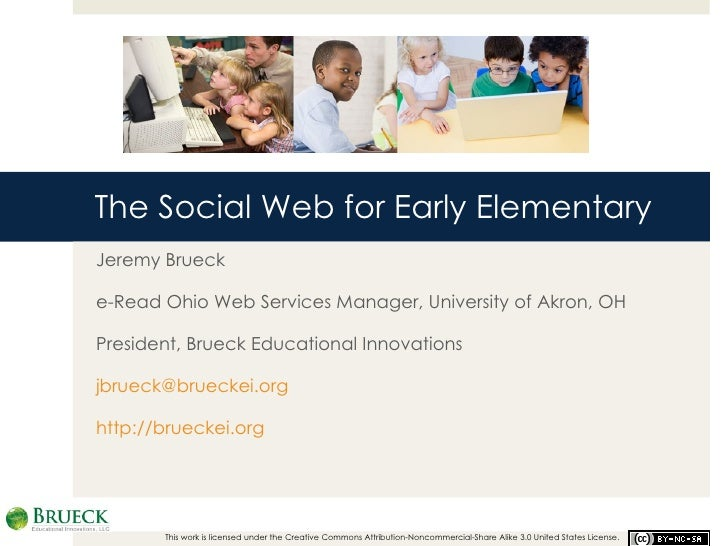 The Social Web for Early Elementary Jeremy Brueck e-Read Ohio Web Services Manager, University of Akron, OH President, Bru...