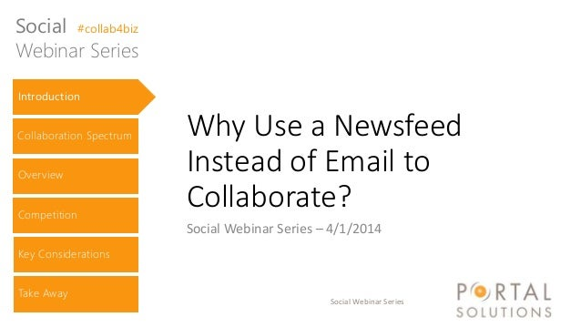 Social Webinar Series Why Use a Newsfeed Instead of Email to Collaborate? Social Webinar Series – 4/1/2014 Introduction Co...