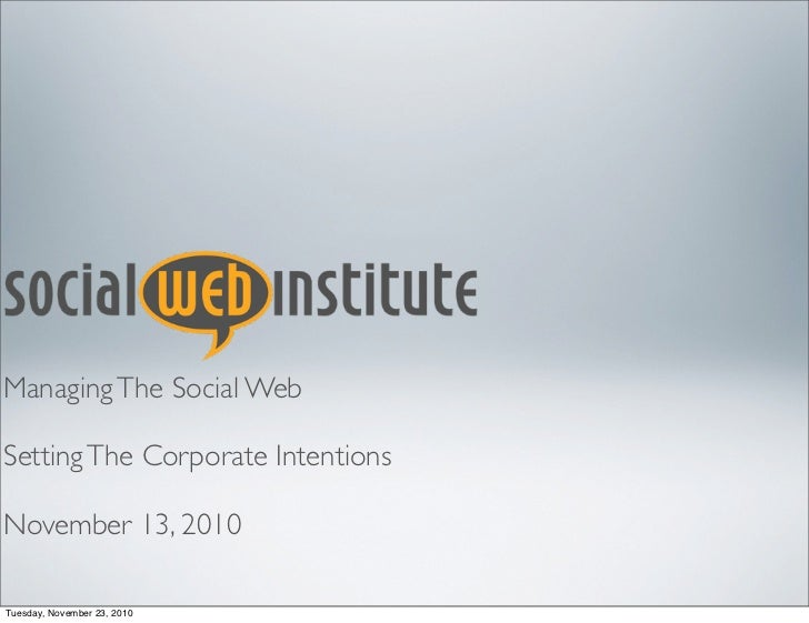 Managing The Social Web  Setting The Corporate Intentions  November 13, 2010  Tuesday, November 23, 2010