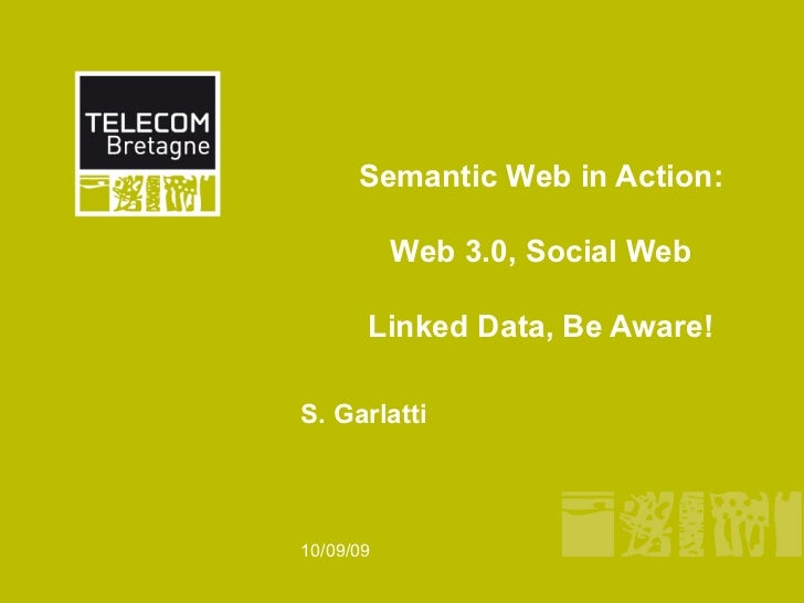 Semantic Web in Action:           Web 3.0, Social Web       Linked Data, Be Aware!S. Garlatti10/09/09