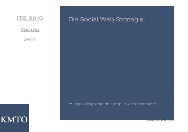 ITB 2010   Die Social Web Strategie  Vortrag    Berlin                →   http://blog.kmto.de ::: http://twitter.com/kmto ...