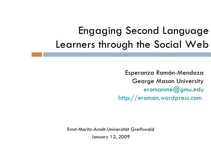 Engaging Second Language Learners through the Social Web Esperanza Román-Mendoza George Mason University eromanme @gmu.edu...