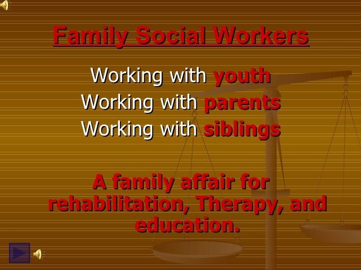 Family Social Workers <ul><li>Working with  youth </li></ul><ul><li>Working with  parents </li></ul><ul><li>Working with  ...