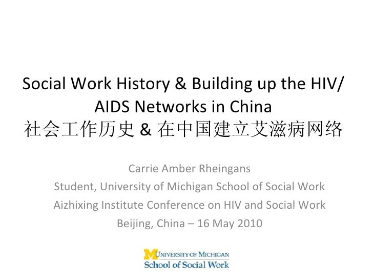 Social Work History & Building up the HIV/AIDS Networks in China 社会工作历史 & 在中国建立艾滋病网络 Carrie Amber Rheingans Student, Unive...
