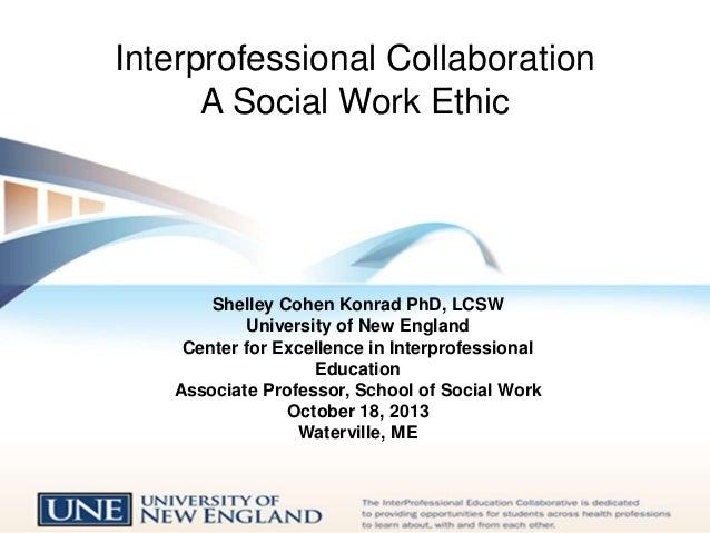 Interprofessional Collaboration A Social Work Ethic  Shelley Cohen Konrad PhD, LCSW University of New England Center for E...