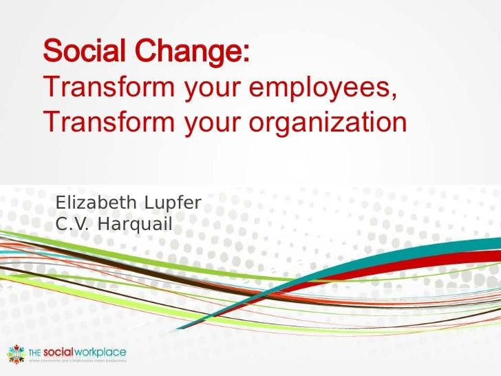 Social Change:Transform your employees,Transform your organizationElizabeth LupferC.V. Harquail