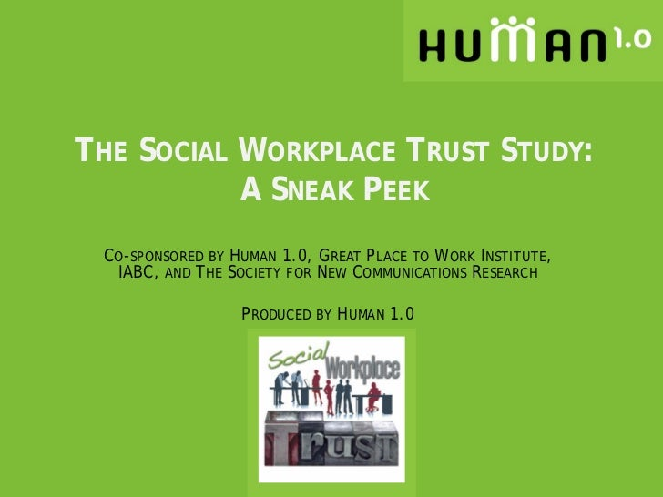 THE SOCIAL WORKPLACE TRUST STUDY:           A SNEAK PEEK CO-SPONSORED BY HUMAN 1.0, GREAT PLACE TO WORK INSTITUTE,  IABC, ...