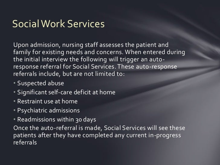 Social Work ServicesUpon admission, nursing staff assesses the patient andfamily for existing needs and concerns. When ent...