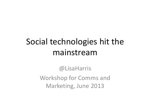 Social technologies hit themainstream@LisaHarrisWorkshop for Comms andMarketing, June 2013