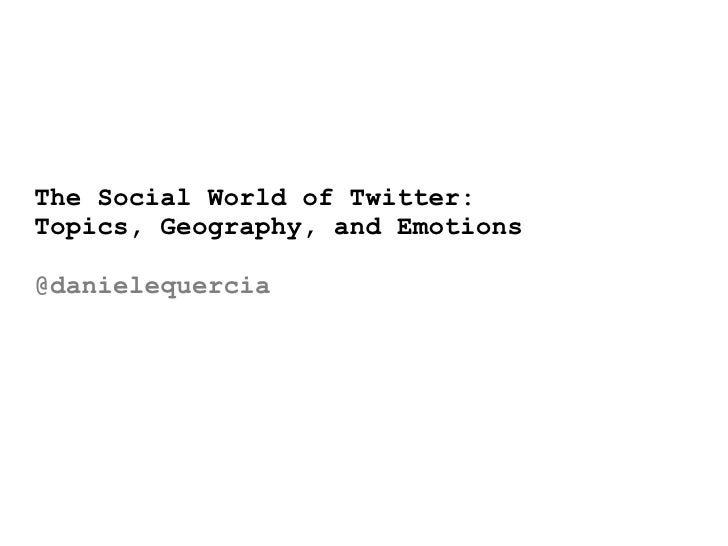 The Social World of Twitter:Topics, Geography, and Emotions@danielequercia
