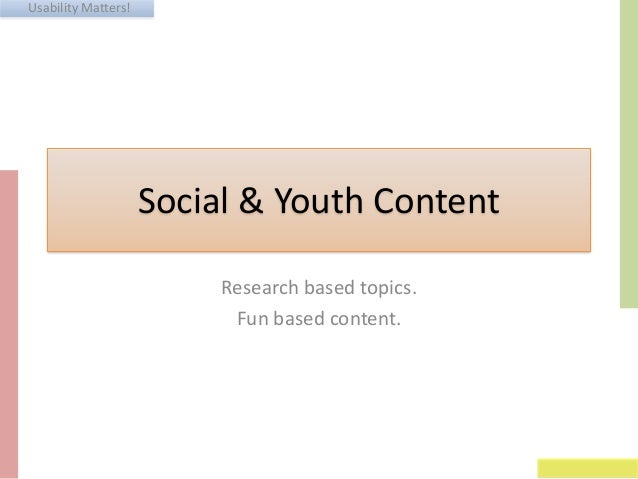 Usability Matters! Social & Youth Content Research based topics. Fun based content.
