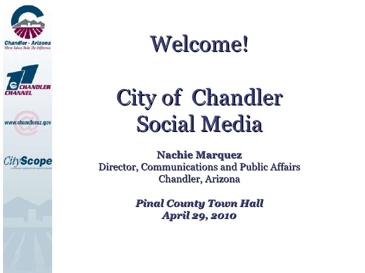 Welcome! City of  Chandler Social Media Nachie Marquez Director, Communications and Public Affairs Chandler, Arizona Pinal...