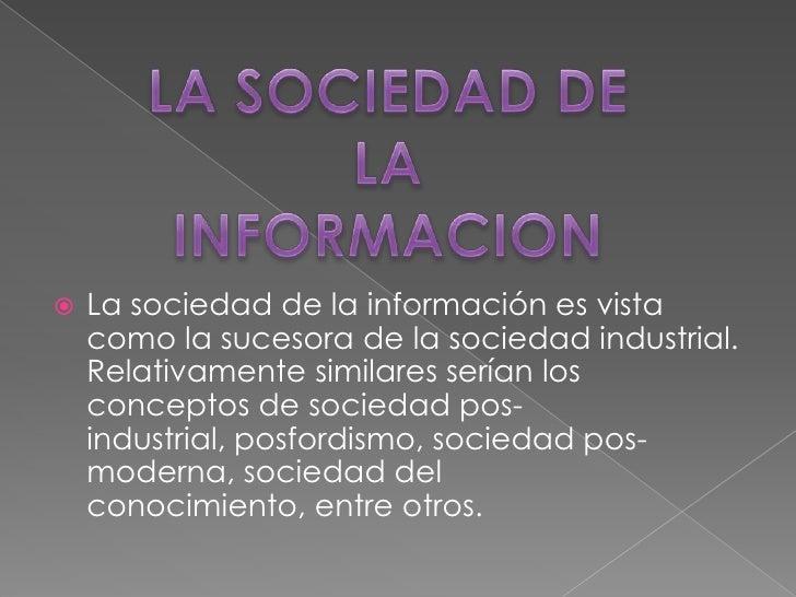 LA SOCIEDAD DE LA INFORMACION<br />La sociedad de la información es vista como la sucesora de la sociedad industrial. Rela...