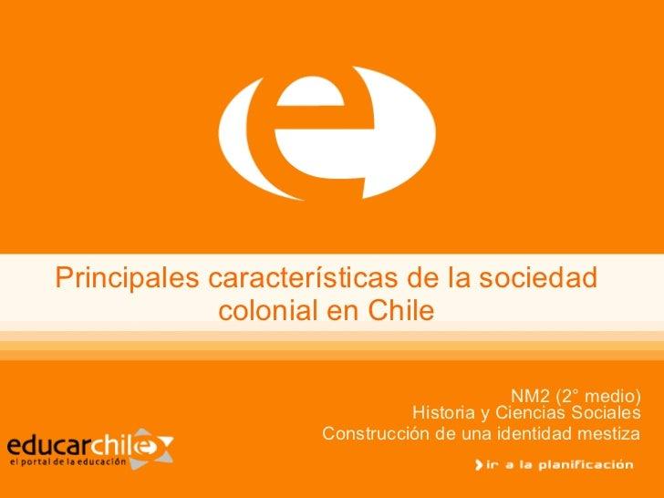 Principales características de la sociedad colonial en Chile NM2 (2° medio) Historia y Ciencias Sociales Construcción de u...