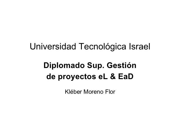 Universidad Tecnol ógica Israel Diplomado Sup. Gesti ón de proyectos eL & EaD Kléber Moreno Flor