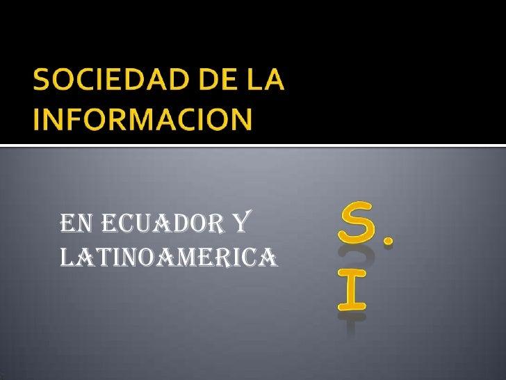SOCIEDAD DE LA INFORMACION<br />S.I<br />EN ECUADOR Y LATINOAMERICA<br />