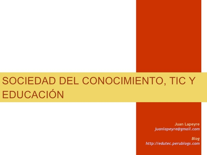 SOCIEDAD DEL CONOCIMIENTO, TIC Y EDUCACIÓN Juan Lapeyre [email_address] Blog http://edutec.perublogs.com