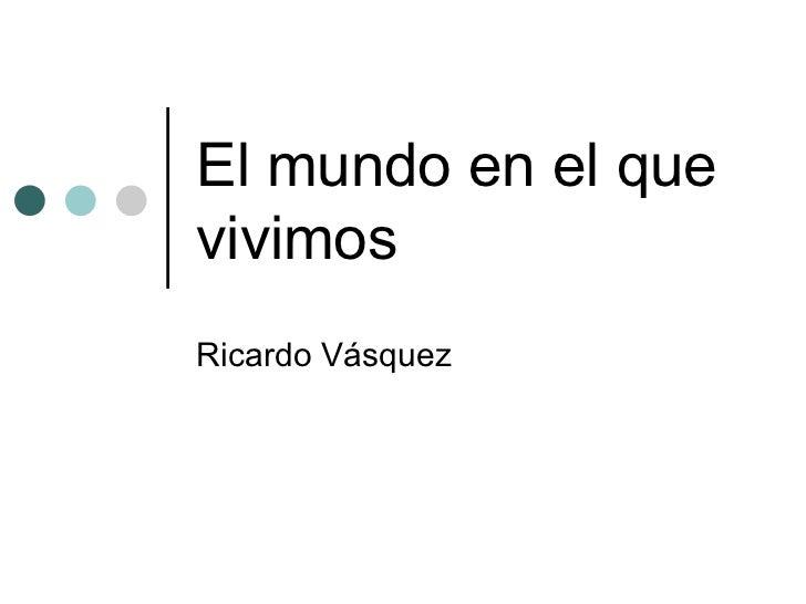 El mundo en el que vivimos Ricardo Vásquez