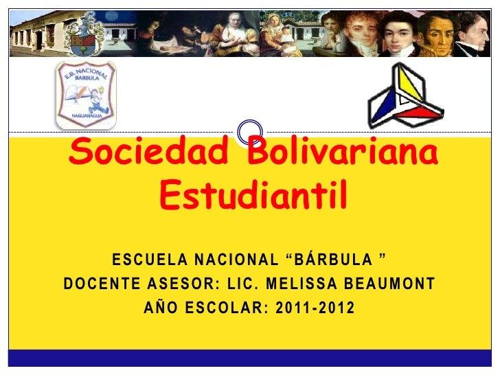 """Sociedad Bolivariana     Estudiantil    ESCUELA NACIONAL """"BÁRBULA """"DOCENTE ASESOR: LIC. MELISSA BEAUMONT       A Ñ O E S C..."""