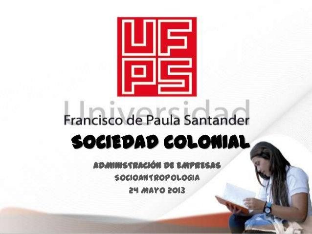 SOCIEDAD COLONIALADMINISTRACIÓN DE EMPRESASSOCIOANTROPOLOGIA24 Mayo 2013