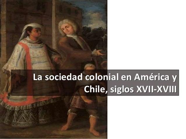 La sociedad colonial en América y Chile, siglos XVII-XVIII