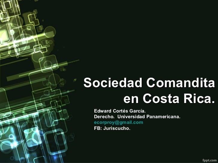 Sociedad Comandita en Costa Rica. Edward Cortés García. Derecho.  Universidad Panamericana. [email_address] FB: Juriscucho.